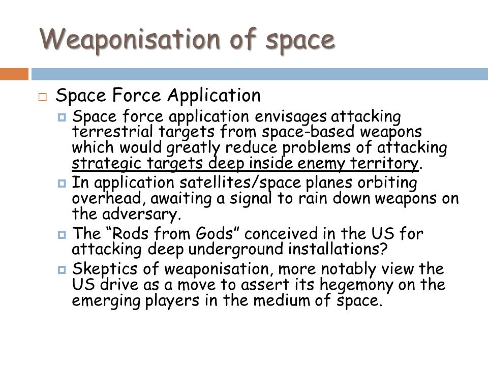 Weaponisation of space Space Force Application Space force application envisages attacking terrestrial targets from space-based weapons which would greatly reduce problems of attacking strategic targets deep inside enemy territory.