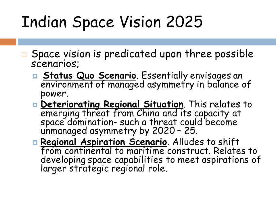 Indian Space Vision 2025 Space vision is predicated upon three possible scenarios; Status Quo Scenario. Essentially envisages an environment of manage