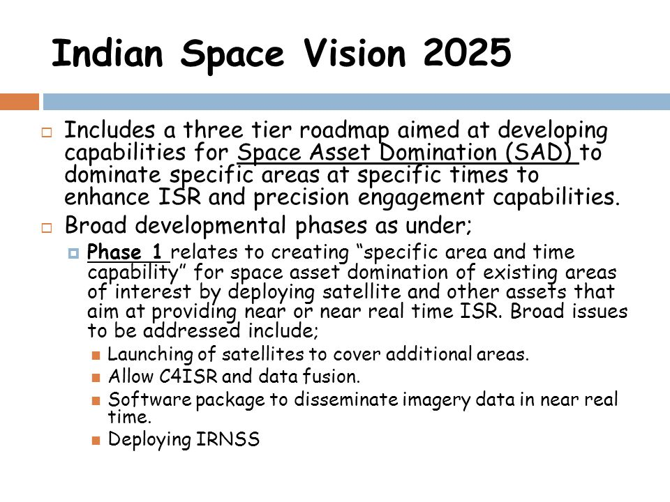 Indian Space Vision 2025 Includes a three tier roadmap aimed at developing capabilities for Space Asset Domination (SAD) to dominate specific areas at specific times to enhance ISR and precision engagement capabilities.