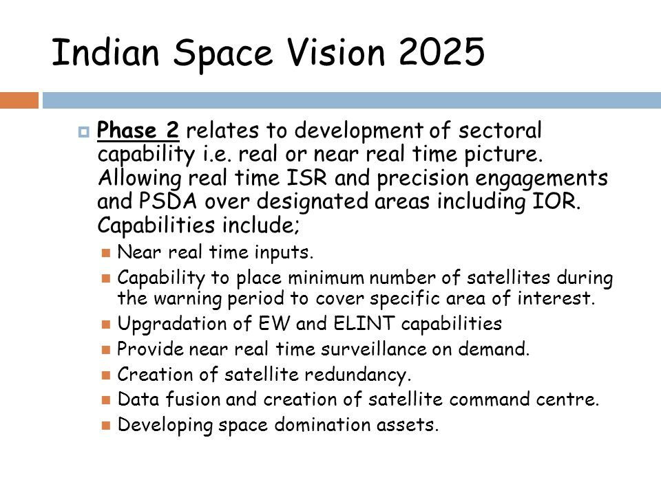 Indian Space Vision 2025 Phase 2 relates to development of sectoral capability i.e. real or near real time picture. Allowing real time ISR and precisi