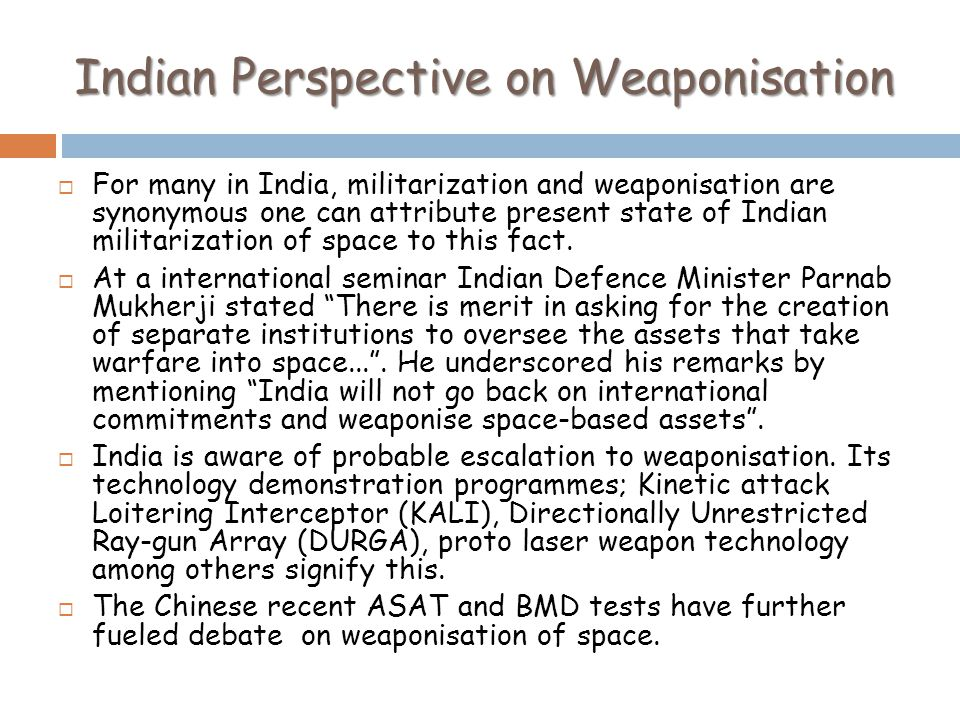 Indian Perspective on Weaponisation For many in India, militarization and weaponisation are synonymous one can attribute present state of Indian militarization of space to this fact.