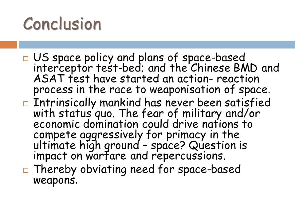 Conclusion US space policy and plans of space-based interceptor test-bed; and the Chinese BMD and ASAT test have started an action- reaction process in the race to weaponisation of space.