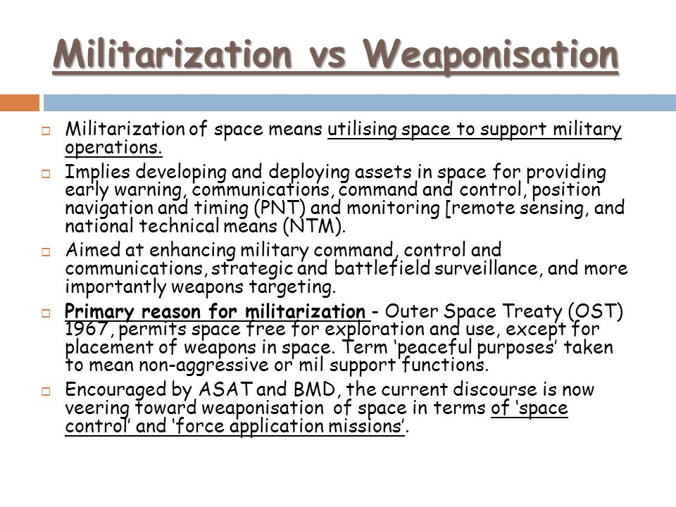 Militarization vs Weaponisation Militarization of space means utilising space to support military operations. Implies developing and deploying assets