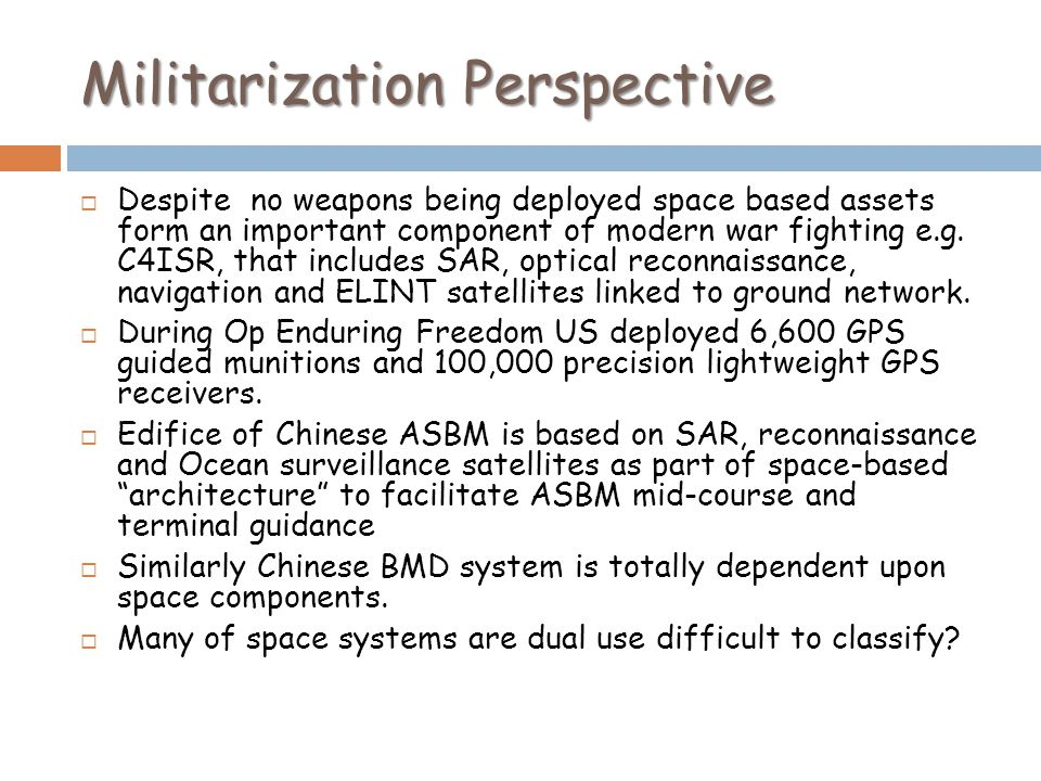 Militarization Perspective Despite no weapons being deployed space based assets form an important component of modern war fighting e.g. C4ISR, that in