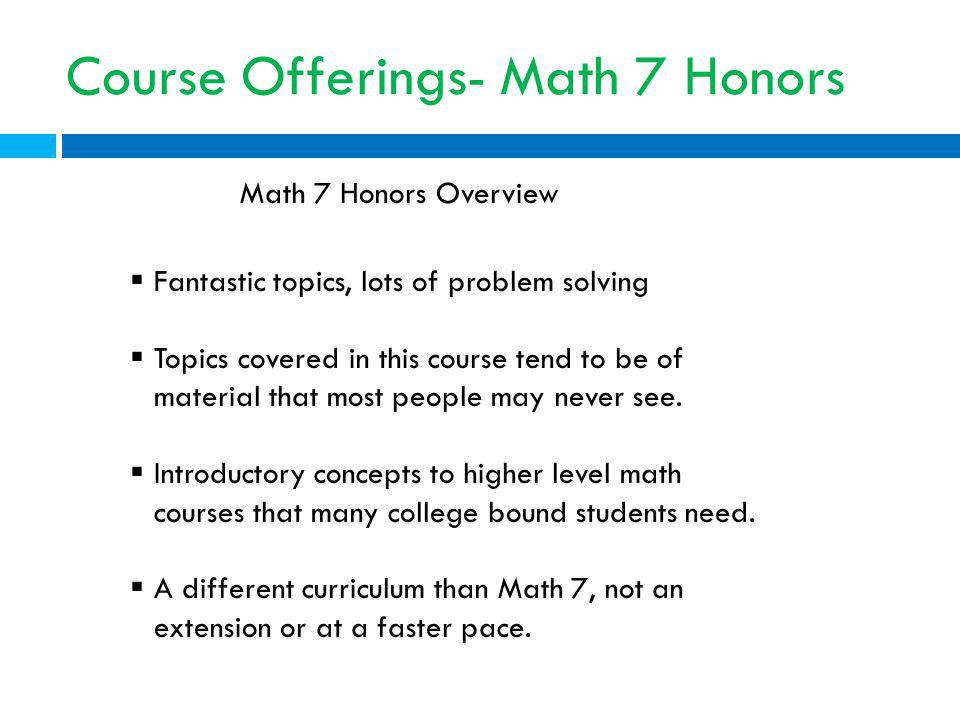 Course Offerings- Math 7 Honors Fantastic topics, lots of problem solving Topics covered in this course tend to be of material that most people may never see.