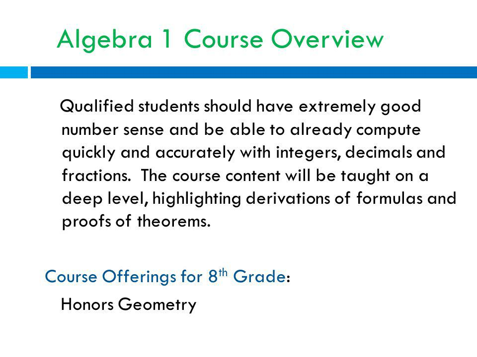 Algebra 1 Course Overview Qualified students should have extremely good number sense and be able to already compute quickly and accurately with integers, decimals and fractions.