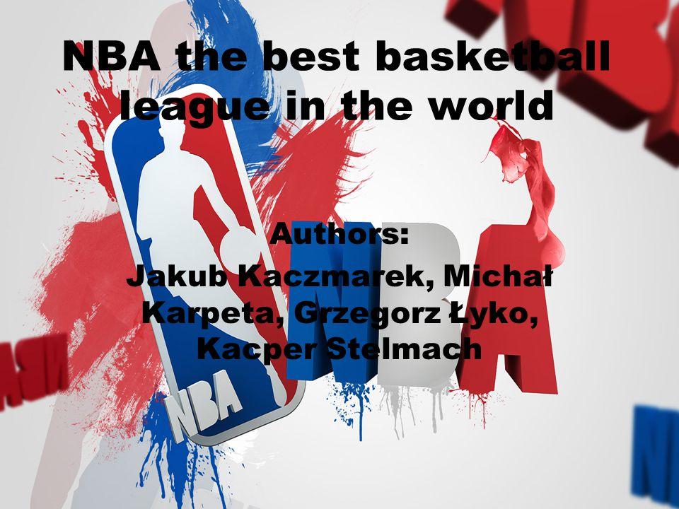 NBA the best basketball league in the world Authors: Jakub Kaczmarek, Michał Karpeta, Grzegorz Łyko, Kacper Stelmach