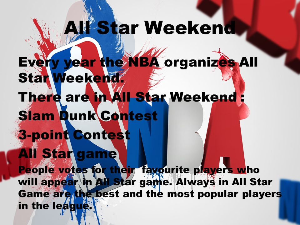 All Star Weekend Every year the NBA organizes All Star Weekend. There are in All Star Weekend : Slam Dunk Contest 3-point Contest All Star game People