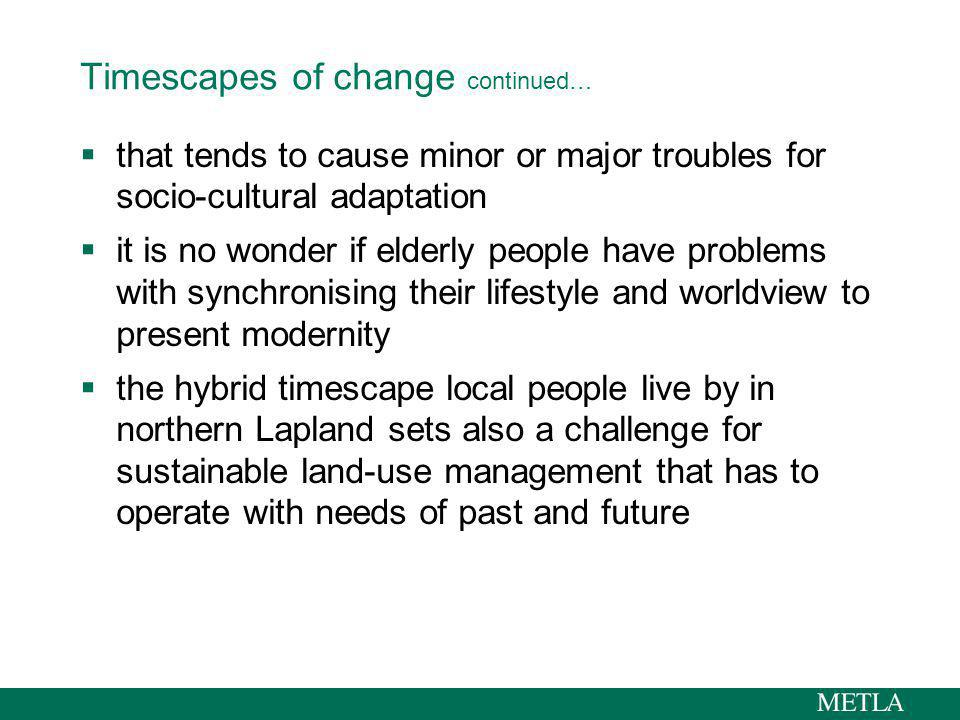 Timescapes of change continued… that tends to cause minor or major troubles for socio-cultural adaptation it is no wonder if elderly people have problems with synchronising their lifestyle and worldview to present modernity the hybrid timescape local people live by in northern Lapland sets also a challenge for sustainable land-use management that has to operate with needs of past and future