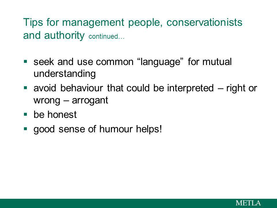 Tips for management people, conservationists and authority continued… seek and use common language for mutual understanding avoid behaviour that could be interpreted – right or wrong – arrogant be honest good sense of humour helps!