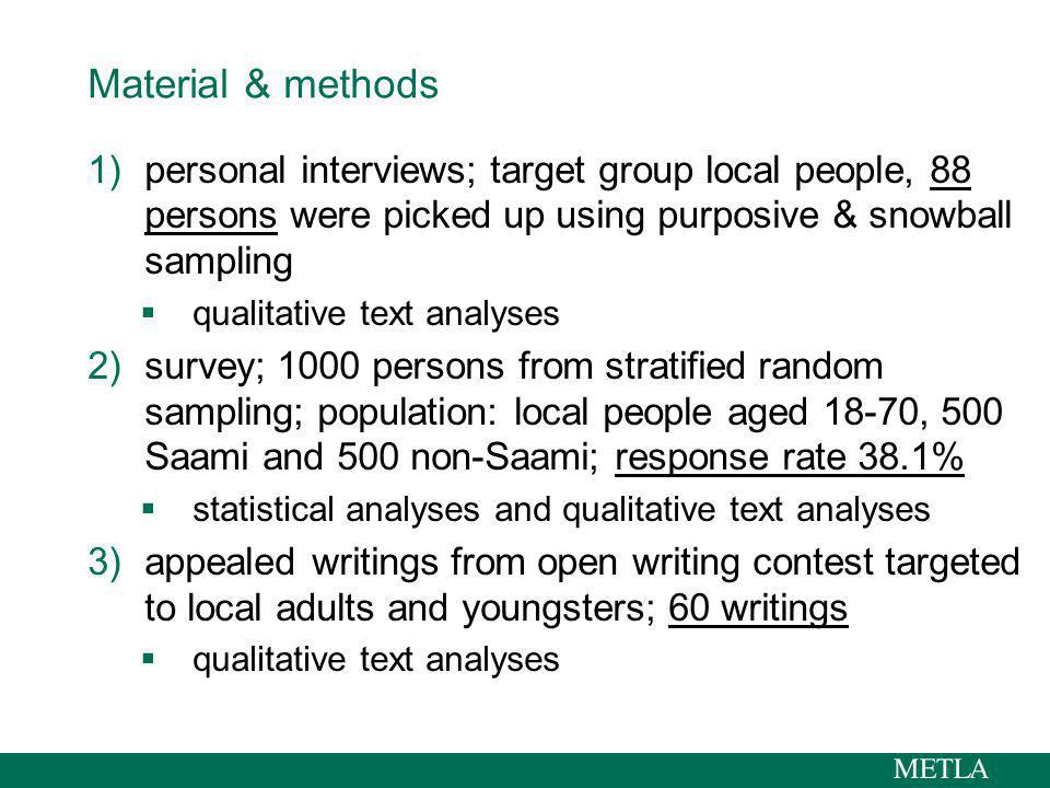 Material & methods 1)personal interviews; target group local people, 88 persons were picked up using purposive & snowball sampling qualitative text analyses 2)survey; 1000 persons from stratified random sampling; population: local people aged 18-70, 500 Saami and 500 non-Saami; response rate 38.1% statistical analyses and qualitative text analyses 3)appealed writings from open writing contest targeted to local adults and youngsters; 60 writings qualitative text analyses