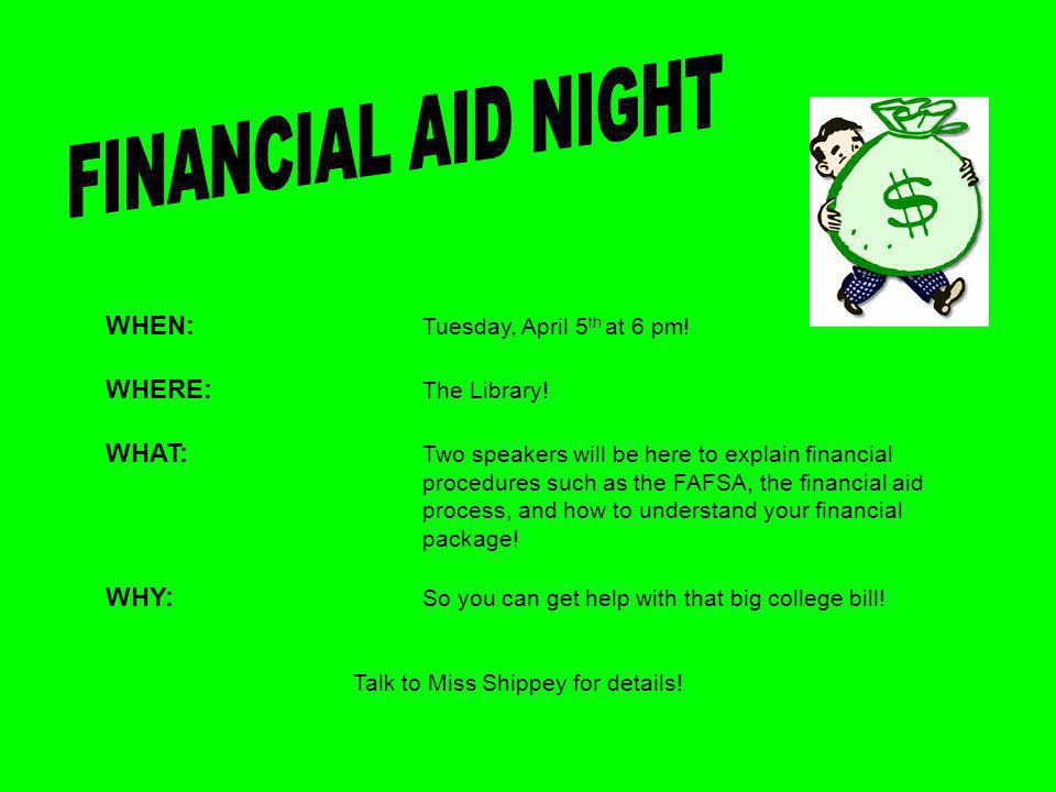 WHEN: Tuesday, April 5 th at 6 pm! WHERE: The Library! WHAT: Two speakers will be here to explain financial procedures such as the FAFSA, the financia