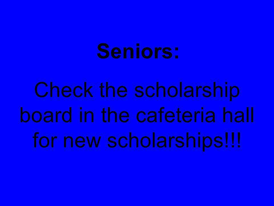 Check the scholarship board in the cafeteria hall for new scholarships!!! Seniors: