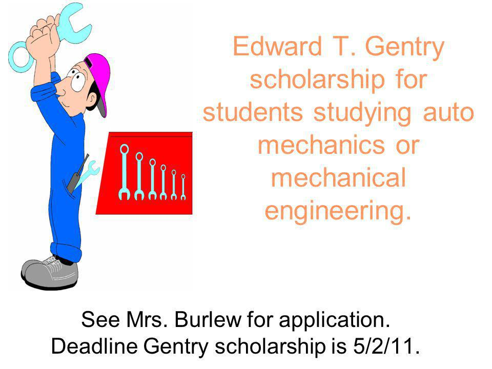 Edward T. Gentry scholarship for students studying auto mechanics or mechanical engineering. See Mrs. Burlew for application. Deadline Gentry scholars