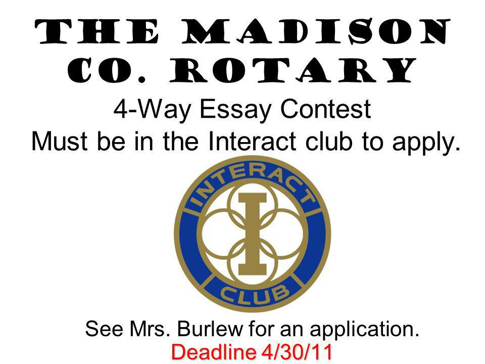 The Madison Co. Rotary 4-Way Essay Contest Must be in the Interact club to apply. See Mrs. Burlew for an application. Deadline 4/30/11