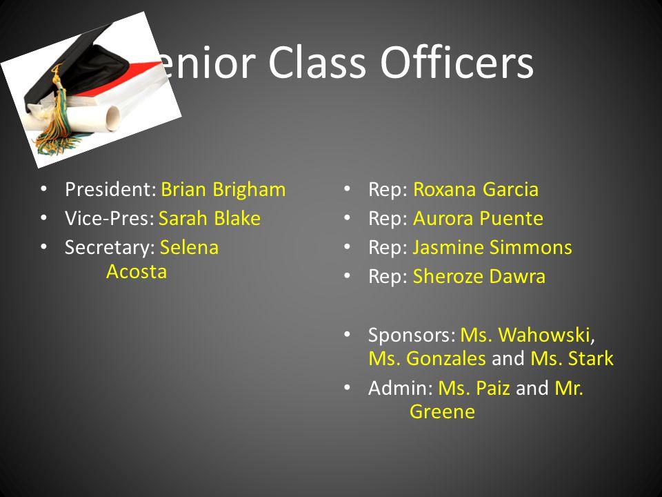 Senior Class Officers President: Brian Brigham Vice-Pres: Sarah Blake Secretary: Selena Acosta Rep: Roxana Garcia Rep: Aurora Puente Rep: Jasmine Simmons Rep: Sheroze Dawra Sponsors: Ms.