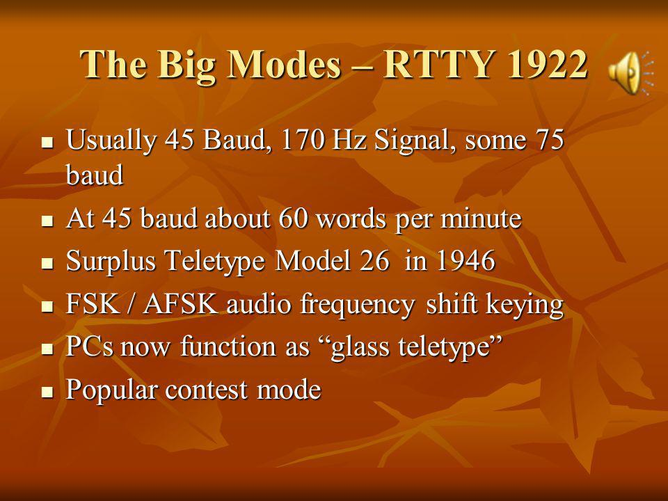 The Big Modes – RTTY 1922 Usually 45 Baud, 170 Hz Signal, some 75 baud Usually 45 Baud, 170 Hz Signal, some 75 baud At 45 baud about 60 words per minute At 45 baud about 60 words per minute Surplus Teletype Model 26 in 1946 Surplus Teletype Model 26 in 1946 FSK / AFSK audio frequency shift keying FSK / AFSK audio frequency shift keying PCs now function as glass teletype PCs now function as glass teletype Popular contest mode Popular contest mode