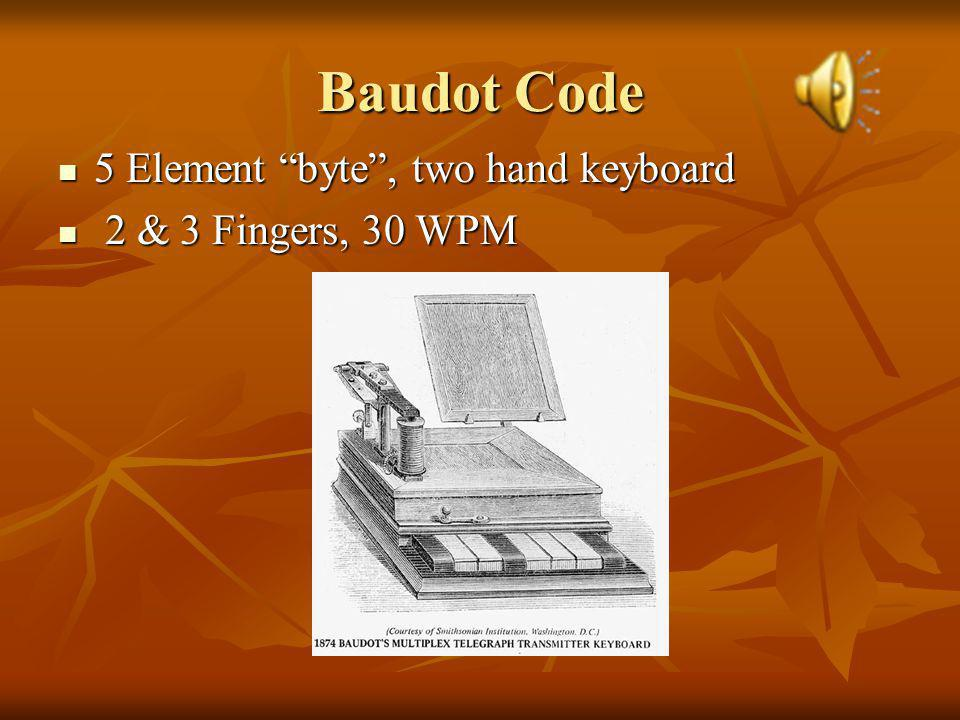 Baudot Code 5 Element byte, two hand keyboard 5 Element byte, two hand keyboard 2 & 3 Fingers, 30 WPM 2 & 3 Fingers, 30 WPM