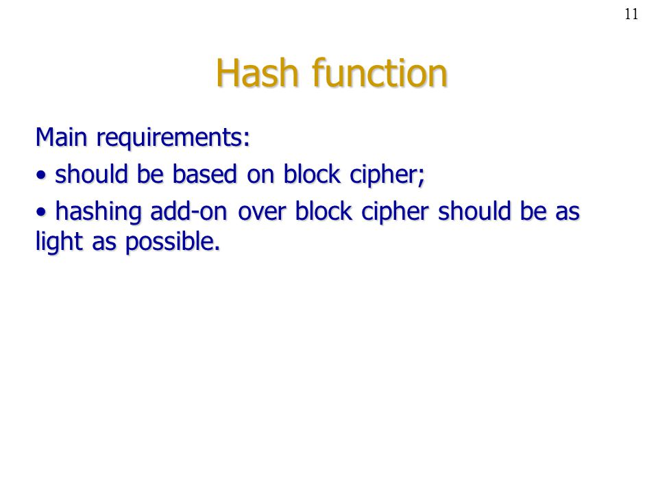 Hash function Main requirements: should be based on block cipher; should be based on block cipher; hashing add-on over block cipher should be as light as possible.