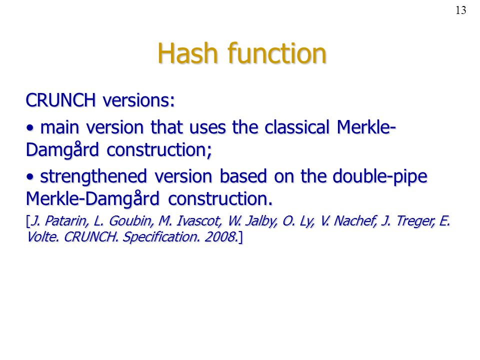 Hash function CRUNCH versions: main version that uses the classical Merkle- Damgård construction; main version that uses the classical Merkle- Damgård construction; strengthened version based on the double-pipe Merkle-Damgård construction.