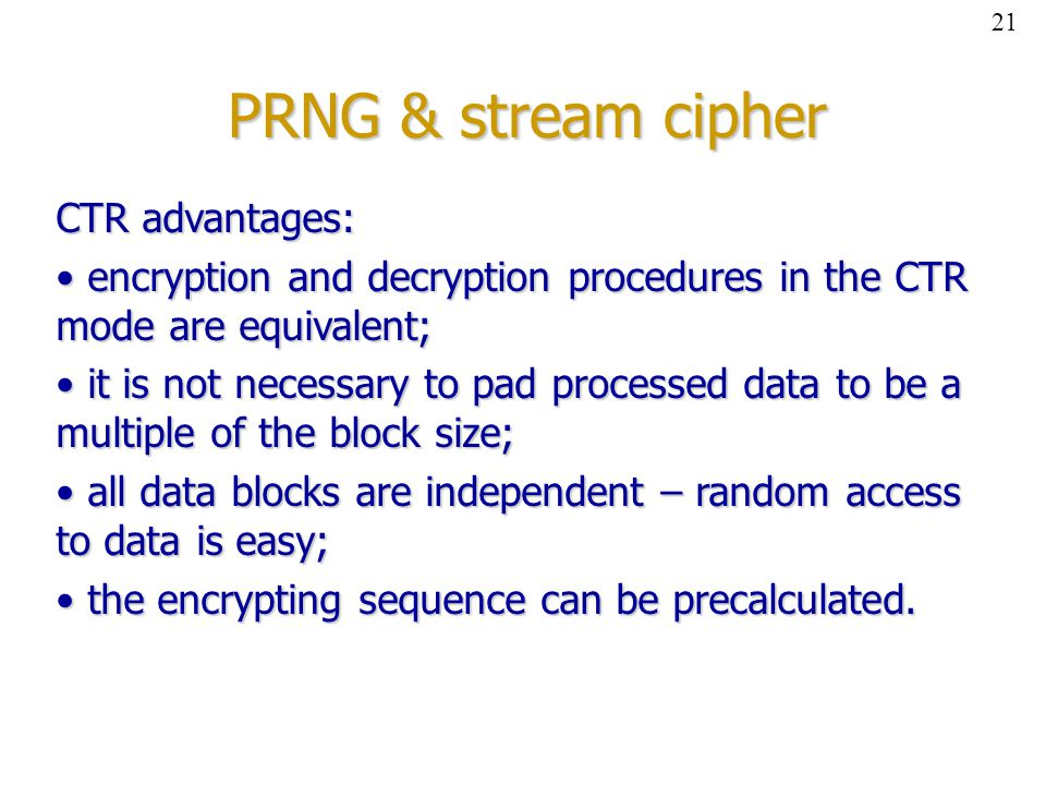 PRNG & stream cipher CTR advantages: encryption and decryption procedures in the CTR mode are equivalent; encryption and decryption procedures in the CTR mode are equivalent; it is not necessary to pad processed data to be a multiple of the block size; it is not necessary to pad processed data to be a multiple of the block size; all data blocks are independent – random access to data is easy; all data blocks are independent – random access to data is easy; the encrypting sequence can be precalculated.