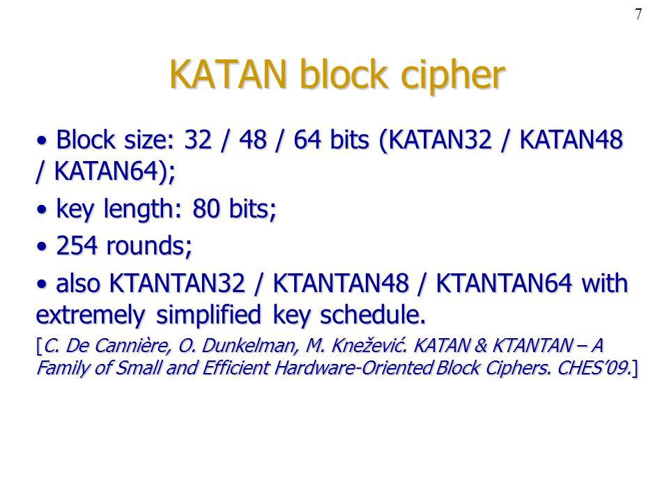 KATAN block cipher Block size: 32 / 48 / 64 bits (KATAN32 / KATAN48 / KATAN64); Block size: 32 / 48 / 64 bits (KATAN32 / KATAN48 / KATAN64); key length: 80 bits; key length: 80 bits; 254 rounds; 254 rounds; also KTANTAN32 / KTANTAN48 / KTANTAN64 with extremely simplified key schedule.