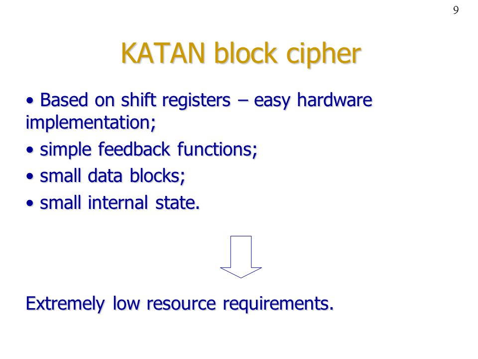 KATAN block cipher Based on shift registers – easy hardware implementation; Based on shift registers – easy hardware implementation; simple feedback functions; simple feedback functions; small data blocks; small data blocks; small internal state.