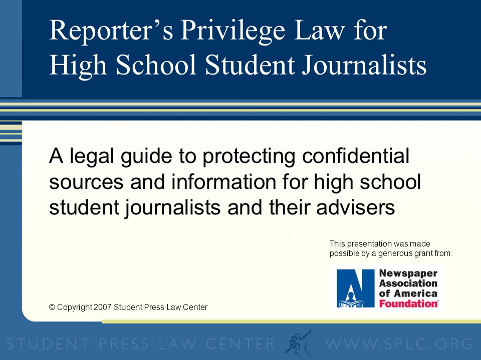Reporters Privilege Law for High School Student Journalists A legal guide to protecting confidential sources and information for high school student journalists and their advisers This presentation was made possible by a generous grant from: © Copyright 2007 Student Press Law Center