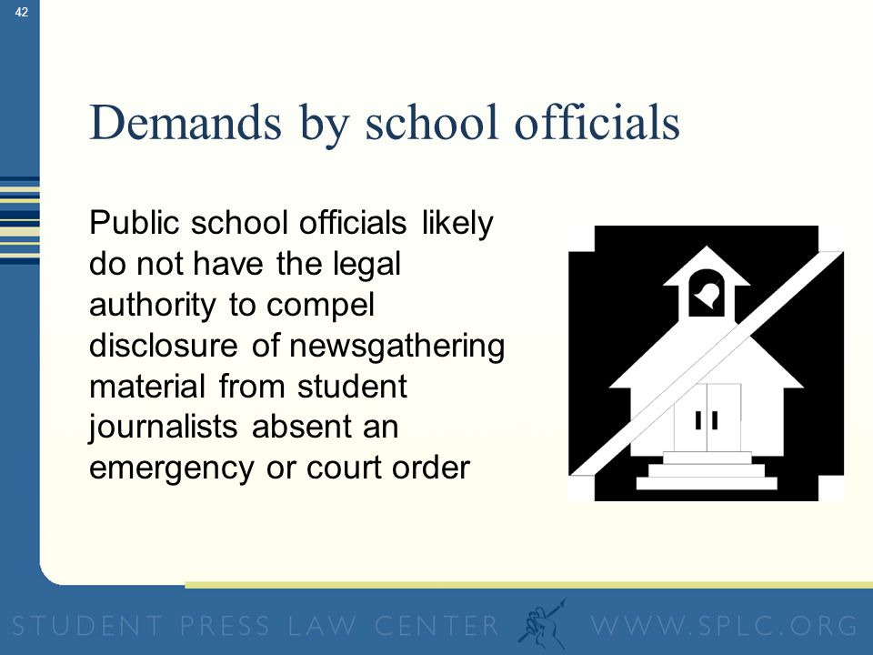 42 Demands by school officials Public school officials likely do not have the legal authority to compel disclosure of newsgathering material from student journalists absent an emergency or court order