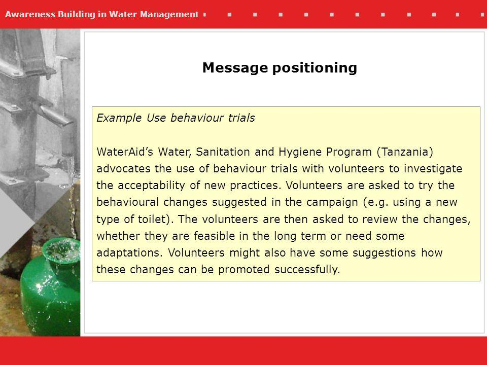 Awareness Building in Water Management Message positioning Example Use behaviour trials WaterAids Water, Sanitation and Hygiene Program (Tanzania) advocates the use of behaviour trials with volunteers to investigate the acceptability of new practices.