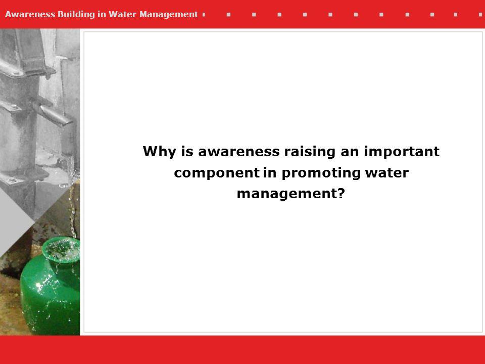 Awareness Building in Water Management Why is awareness raising an important component in promoting water management