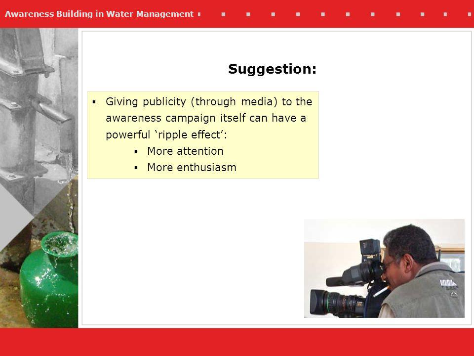 Awareness Building in Water Management Suggestion: Giving publicity (through media) to the awareness campaign itself can have a powerful ripple effect: More attention More enthusiasm