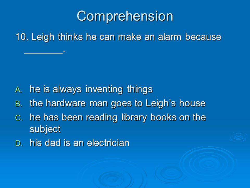 Comprehension 10. Leigh thinks he can make an alarm because _______. A. he is always inventing things B. the hardware man goes to Leighs house C. he h