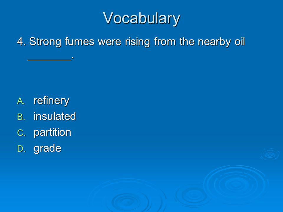 Vocabulary 4. Strong fumes were rising from the nearby oil _______. A. refinery B. insulated C. partition D. grade