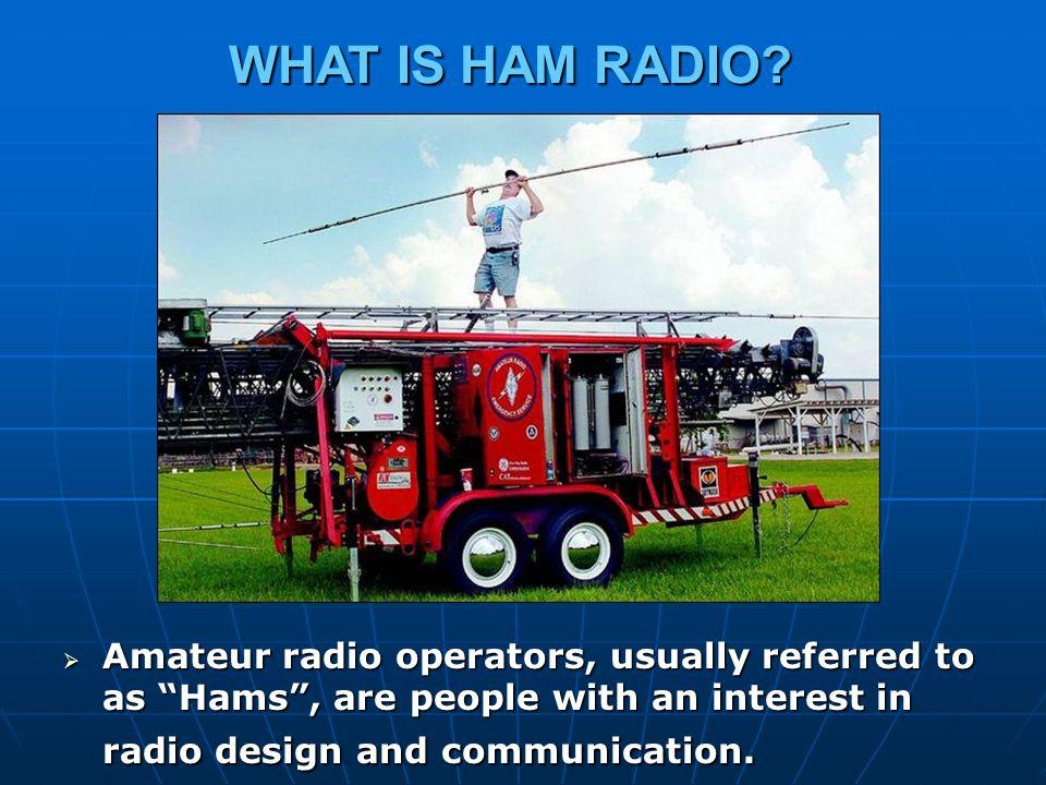Although hams get involved for many reasons, they all have in common a basic knowledge of radio technology and operating principles, and pass an examination for the FCC license to operate on radio frequencies known as the Amateur Bands. Although hams get involved for many reasons, they all have in common a basic knowledge of radio technology and operating principles, and pass an examination for the FCC license to operate on radio frequencies known as the Amateur Bands. These bands are radio frequencies reserved by the Federal Communications Commission (FCC) for use by hams at intervals from just above the AM broadcast band all the way up into extremely high microwave frequencies.