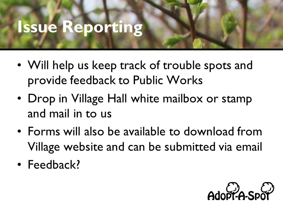 Issue Reporting Will help us keep track of trouble spots and provide feedback to Public Works Drop in Village Hall white mailbox or stamp and mail in to us Forms will also be available to download from Village website and can be submitted via email Feedback