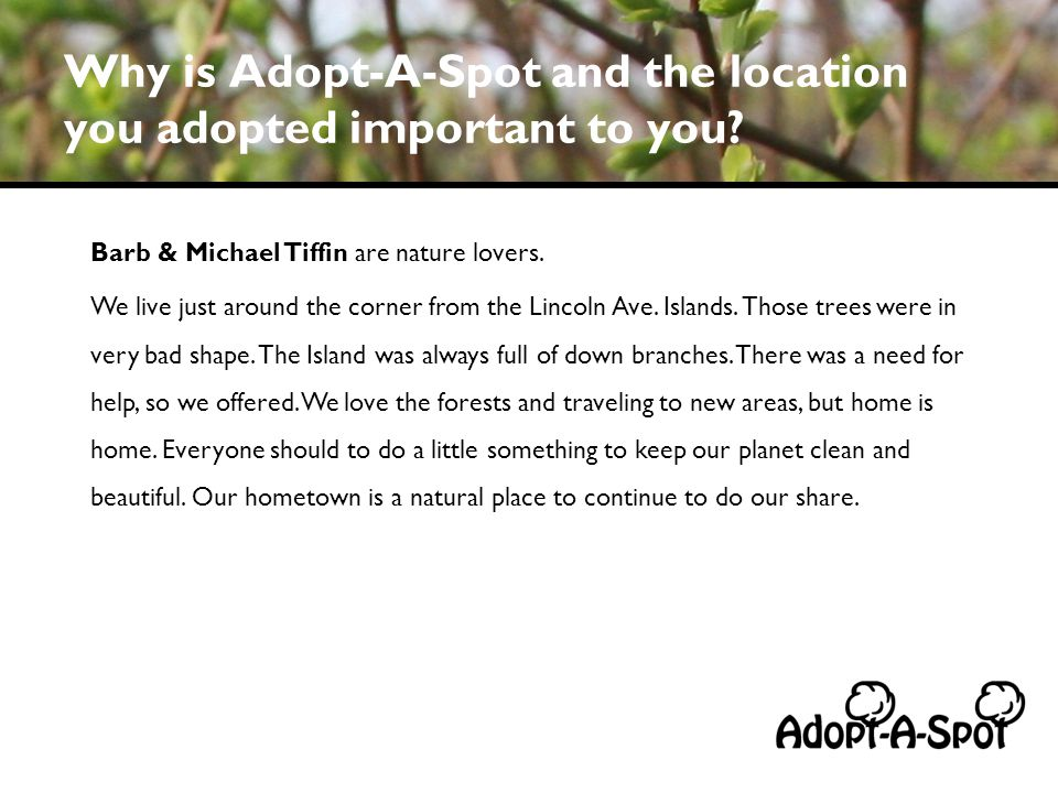 Why is Adopt-A-Spot and the location you adopted important to you? Barb & Michael Tiffin are nature lovers. We live just around the corner from the Li