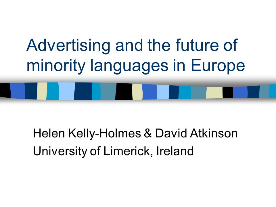 Advertising and the future of minority languages in Europe Helen Kelly-Holmes & David Atkinson University of Limerick, Ireland