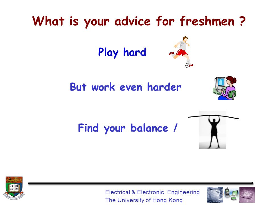 Electrical & Electronic Engineering The University of Hong Kong What is your advice for freshmen .