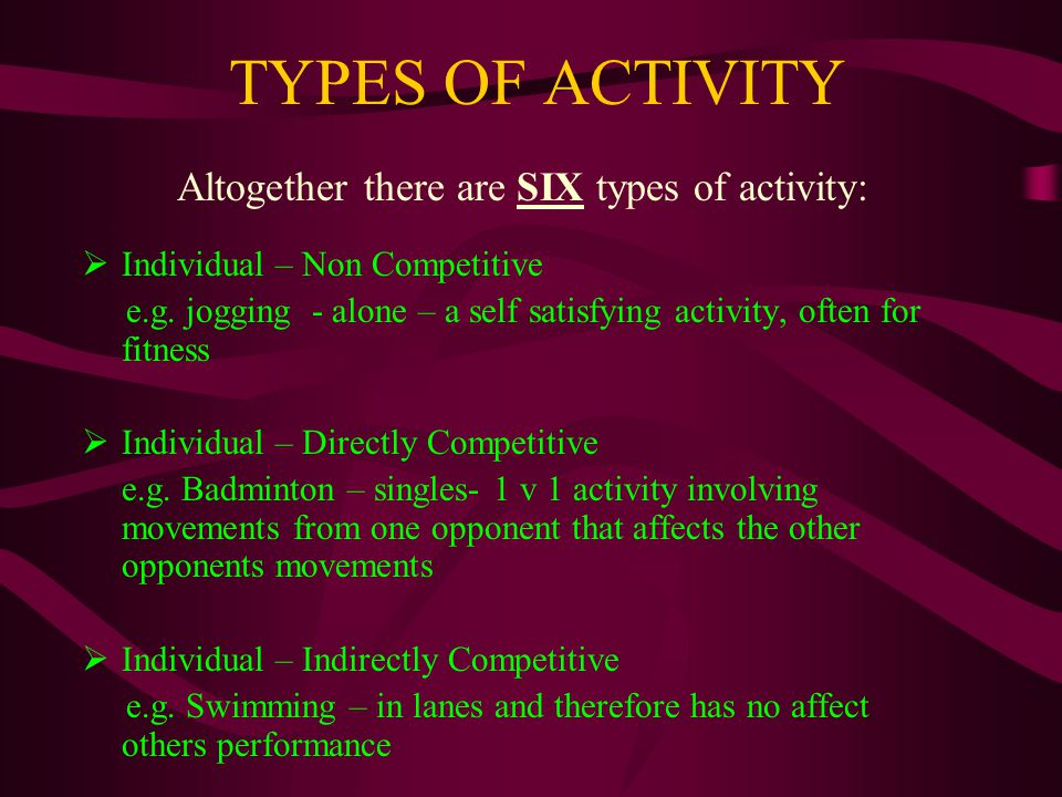 TYPES OF ACTIVITY Altogether there are SIX types of activity: Individual – Non Competitive e.g.