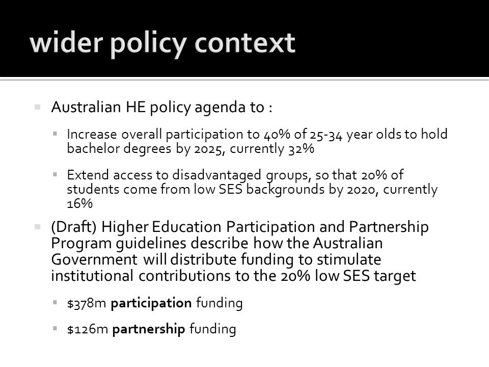 Australian HE policy agenda to : Increase overall participation to 40% of 25-34 year olds to hold bachelor degrees by 2025, currently 32% Extend access to disadvantaged groups, so that 20% of students come from low SES backgrounds by 2020, currently 16% (Draft) Higher Education Participation and Partnership Program guidelines describe how the Australian Government will distribute funding to stimulate institutional contributions to the 20% low SES target $378m participation funding $126m partnership funding