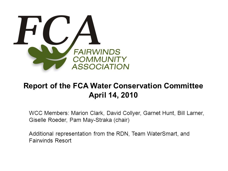 Report of the FCA Water Conservation Committee April 14, 2010 WCC Members: Marion Clark, David Collyer, Garnet Hunt, Bill Larner, Giselle Roeder, Pam May-Straka (chair) Additional representation from the RDN, Team WaterSmart, and Fairwinds Resort