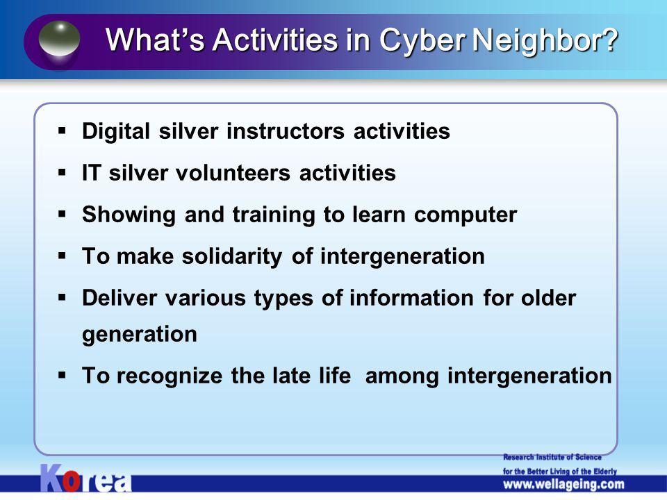 Digital silver instructors activities IT silver volunteers activities Showing and training to learn computer To make solidarity of intergeneration Deliver various types of information for older generation To recognize the late life among intergeneration Whats Activities in Cyber Neighbor?