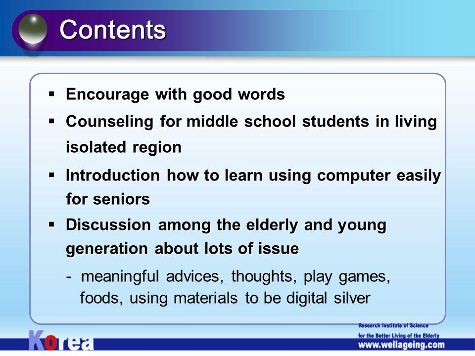 Encourage with good words Encourage with good words Counseling for middle school students in living isolated region Counseling for middle school students in living isolated region Introduction how to learn using computer easily Introduction how to learn using computer easily for seniors for seniors Discussion among the elderly and young generation about lots of issue Discussion among the elderly and young generation about lots of issue - meaningful advices, thoughts, play games, foods, using materials to be digital silver Contents
