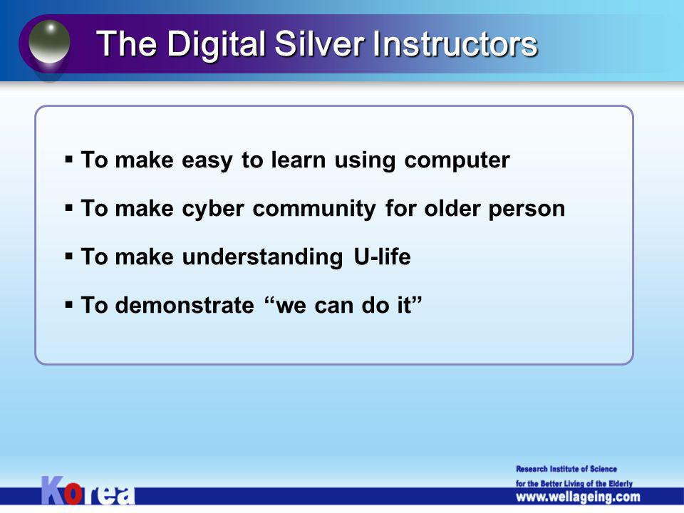To make easy to learn using computer To make cyber community for older person To make understanding U-life To demonstrate we can do it The Digital Silver Instructors