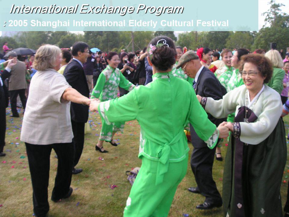 International Exchange Program International Exchange Program : : 2005 Shanghai International Elderly Cultural Festival
