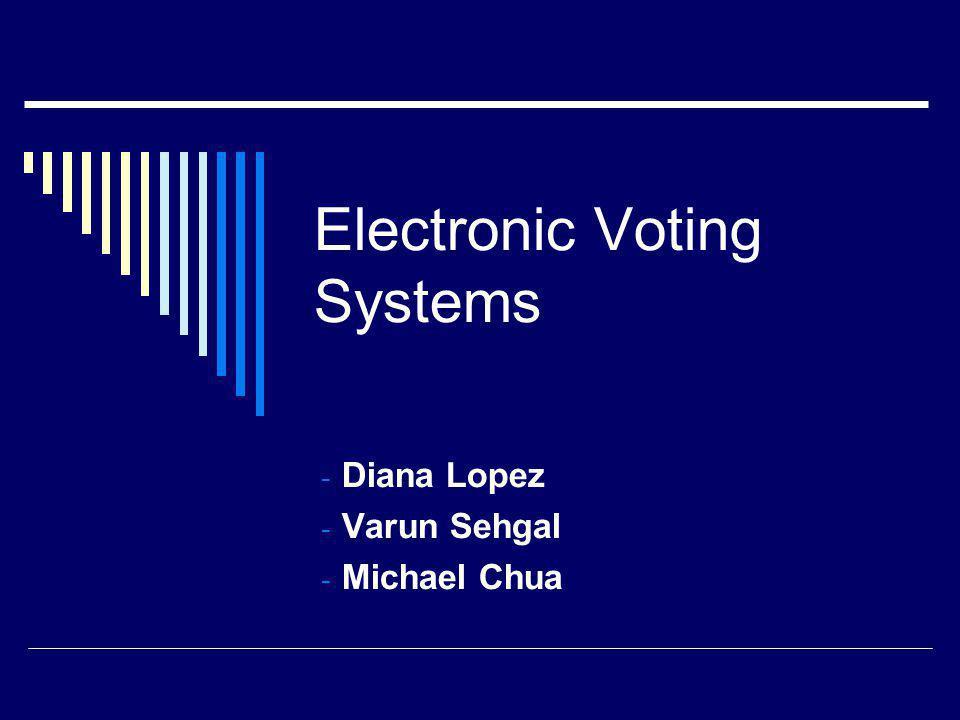 Electronic Voting Systems - Diana Lopez - Varun Sehgal - Michael Chua