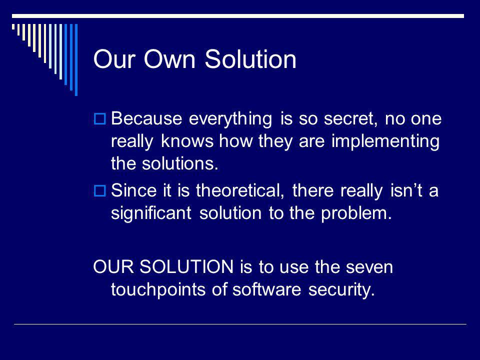 Our Own Solution Because everything is so secret, no one really knows how they are implementing the solutions. Since it is theoretical, there really i