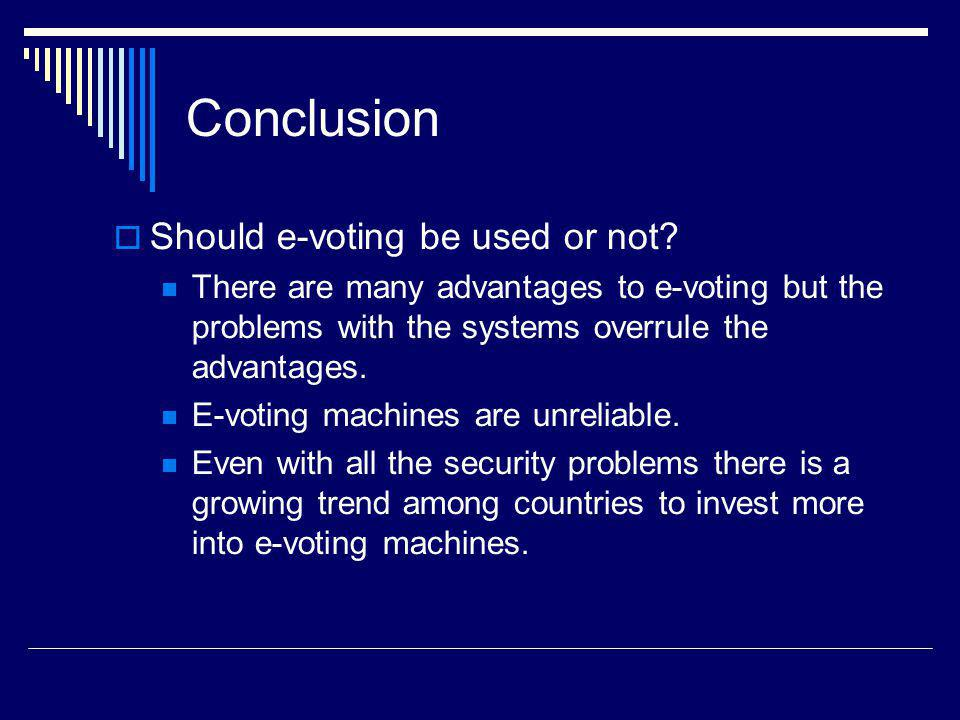 Conclusion Should e-voting be used or not? There are many advantages to e-voting but the problems with the systems overrule the advantages. E-voting m