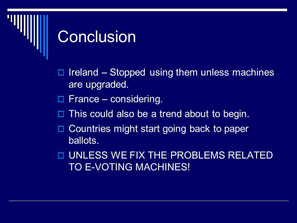 Conclusion Ireland – Stopped using them unless machines are upgraded. France – considering. This could also be a trend about to begin. Countries might